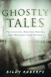 Ghostly Tales - Poltergeists, Haunted Houses, and Messages from Beyond ebook by Billy Roberts