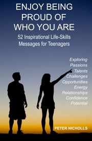 Enjoy Being Proud Of Who You Are - 52 Inspirational Life-Skills Messages for Teenagers ebook by Peter Nicholls