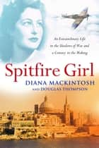 Spitfire Girl - An extraordinary tale of courage in World War Two ebook by Diana Mackintosh and Douglas Thompson