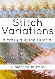 Stitch Variations - A Crazy Quilting Tutorial ebook by J. Marsha Michler