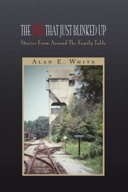 The Fire That Just Blinked Up - Stories From Around The Family Table ebook by Alan E. White