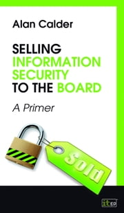 Selling Information Security to the Board: A Primer ebook by Calder, Alan