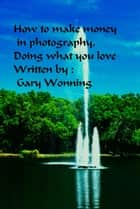 How To Make Money In Photography Doing What You Love ebook by Gary Wonning