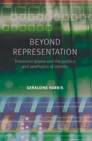 Beyond representation: Television drama and the politics and aesthetics of identity ebook by Geraldine Harris