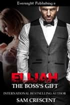 Elijah: The Boss's Gift ebook by Sam Crescent