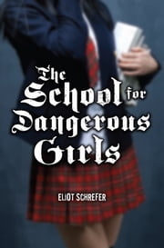 The School For Dangerous Girls ebook by Eliot Schrefer