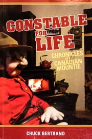Constable for Life: Chronicles of a Canadian Mountie ebook by Chuck Bertrand