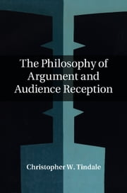 The Philosophy of Argument and Audience Reception ebook by Christopher W. Tindale