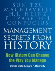 Management Secrets from History - Historical Wisdom for Modern Business ebook by Mark P Donnelly,Daniel Diehl