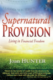 Supernatural Provision - Living in Financial Freedom ebook by Joan Hunter