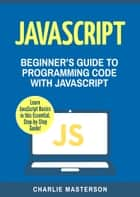 JavaScript - Beginner's Guide to Programming Code with JavaScript ebook by Charlie Masterson