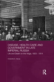 Disease, Health Care and Government in Late Imperial Russia - Life and Death on the Volga, 1823-1914 ebook by Charlotte E. Henze