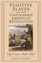 Fugitive Slaves and the Unfinished American Revolution - Eight Cases, 1848-1856 ebook by Gordon S. Barker