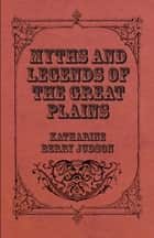 Myths And Legends Of The Great Plains ebook by Katharine Berry Judson