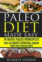 Paleo Diet Made Easy: 10 Basic Paleo Principles & The Ultimate Survival Guide for the Paleo Diet ebook by Scarlet Atkins