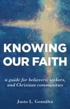 Knowing Our Faith - A Guide for Believers, Seekers, and Christian Communities ebook by Justo L. Gonzalez