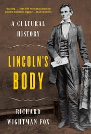 Lincoln's Body: A Cultural History ebook by Richard Wightman Fox