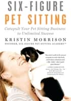 Six-Figure Pet Sitting: Catapult Your Pet Sitting Business to Unlimited Success ebook by Kristin Morrison