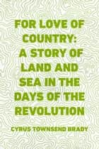 For Love of Country: A Story of Land and Sea in the Days of the Revolution ebook by Cyrus Townsend Brady