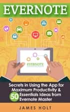 EVERNOTE: Secrets in Using the App for Maximum Productivity & 50 Essentials Ideas from Evernote Master (The guide for your life and work) ebook by James Holt