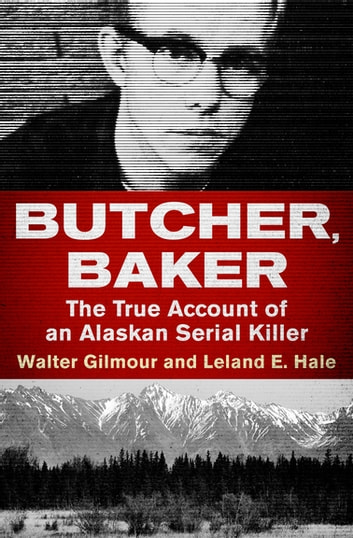 Butcher, Baker - The True Account of an Alaskan Serial Killer eBook by Walter Gilmour,Leland E. Hale