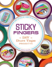 Sticky Fingers - DIY Duct Tape Projects - Easy to Pick Up, Hard to Put Down ebook by Sophie Maletsky