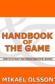 Handbook of The Game: How to Attract and Seduce Beautiful Women ebook by Mikael Olsson