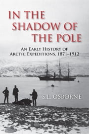 In the Shadow of the Pole - An Early History of Arctic Expeditions, 1871-1912 ebook by S.L. Osborne