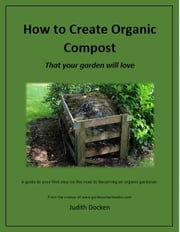How To Create Organic Compost That Your Garden Will Love ebook by Judith Docken