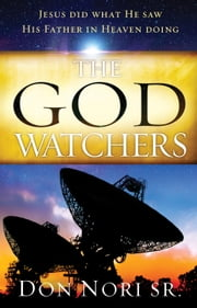 The God Watchers - Jesus Did What He Saw His Father in Heaven Doing ebook by Don Nori Sr.