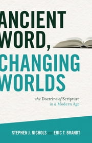 Ancient Word, Changing Worlds - The Doctrine of Scripture in a Modern Age ebook by Stephen J. Nichols,Eric T. Brandt