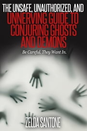 The Unsafe, Unauthorized, and Unnerving Guide to Conjuring Ghosts and Demons ebook by Zelda Santone