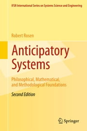 Anticipatory Systems - Philosophical, Mathematical, and Methodological Foundations ebook by Robert Rosen,Judith Rosen,John J. Kineman,Mihai Nadin