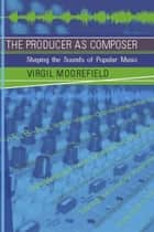 The Producer as Composer - Shaping the Sounds of Popular Music ebook by Virgil Moorefield