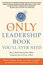 The Only Leadership Book You'll Ever Need - How to Build Organizations Where Employees Love to Come to Work ebook by