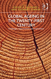 Global Ageing in the Twenty-First Century - Challenges, Opportunities and Implications ebook by Professor Zachary Zimmer,Professor Susan A McDaniel