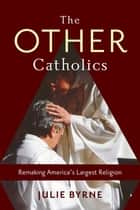 The Other Catholics - Remaking America's Largest Religion ebook by Julie Byrne