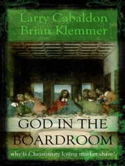 God in the Boardroom - Why is Christianity Losing Market Share? ebook by Larry Cabaldon,Brian Klemmer