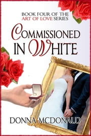 Commissioned In White - Book Four of the Art Of Love Series ebook by Donna McDonald