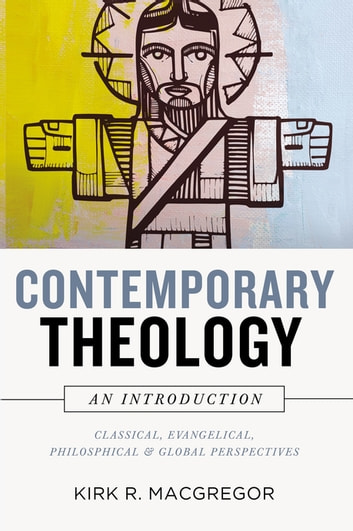 Contemporary Theology: An Introduction - Classical, Evangelical, Philosophical, and Global Perspectives ebook by Kirk R. MacGregor