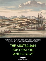 The Australian Exploration Anthology - Texts from William Dampier, Capt. Cook, Matthew Flinders, John Macdouall Stuart, John McKinlay, William Wills ebook by William Dampier, Captain. James Cook, Matthew Flinders,...