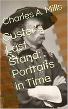 Custer's Last Stand: Portraits in Time ebook by Charles A. Mills