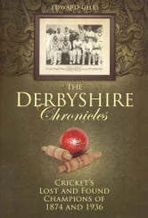 The Derbyshire Chronicles: Cricket's Lost and Found Champions of 1874 and 1936 ebook by Edward Giles