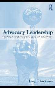 Advocacy Leadership: Toward a Post-Reform Agenda in Education ebook by Anderson, Gary L.