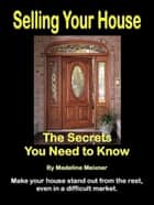 Selling Your House: The Secrets You Need to Know ebook by Madeline Meixner