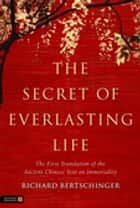 The Secret of Everlasting Life - The First Translation of the Ancient Chinese Text on Immortality ebook by Richard Bertschinger