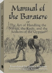 Manual Of The Baratero: The Art of Handling the Navaja, the Knife, and the Scissors of the Gypsies ebook by Loriega, James