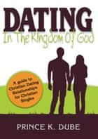 Dating In The Kingdom Of God: A guide to Christian Dating Relationships For Christian Singles ebook by Prince K. Dube