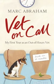 Vet on Call - My First Year as an Out-of-Hours Vet ebook by Marc Abraham