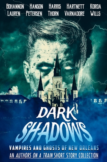 Dark Shadows - Vampires and Ghosts of New Orleans (An Authors on a Train Short Story Collection) ebook by J. Thorn,Zach Bohannon,Kim Petersen,Shirley Hartnett,Christopher Wills,Ashley Lauren,Sam Korda,Lon Varnadore,Jill Harris,Caroline Hanson